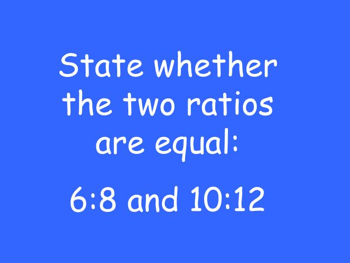 State whether the two ratios are equal:
