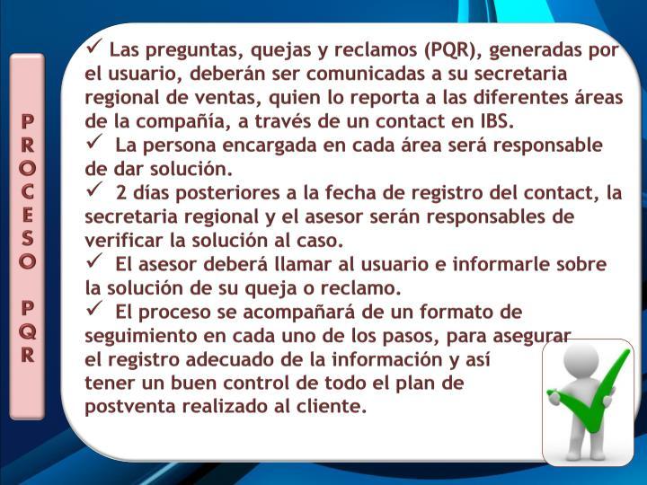 Las preguntas, quejas y reclamos (PQR), generadas por el usuario, deberán ser comunicadas a su secretaria regional de ventas, quien lo reporta a las diferentes áreas de la compañía, a través de un