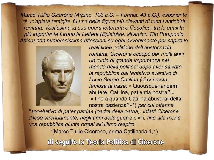Marco Tùllio Ciceróne (Arpino, 106 a.C. – Formia, 43 a.C.), esponente di un'agiata famiglia, fu una delle figure più rilevanti di tutta l'antichità romana. Vastissima la sua opera letteraria e filosofica, tra le quali la più importante furono le Lettere (Epistulae, all'amico Tito Pomponio Attico) con numerosissime riflessioni su ogni avvenimento per capire le