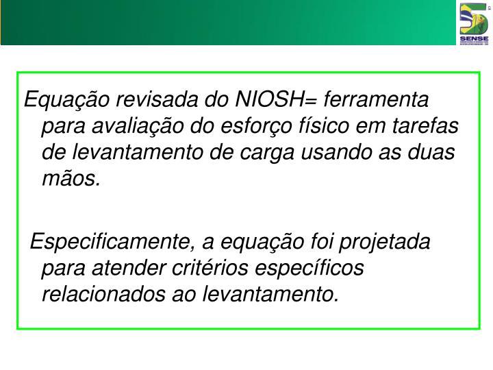 Equação revisada do NIOSH= ferramenta para avaliação do esforço físico em tarefas de levantamento de carga usando as duas mãos.