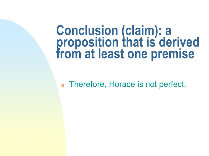 Conclusion (claim): a proposition that is derived from at least one premise