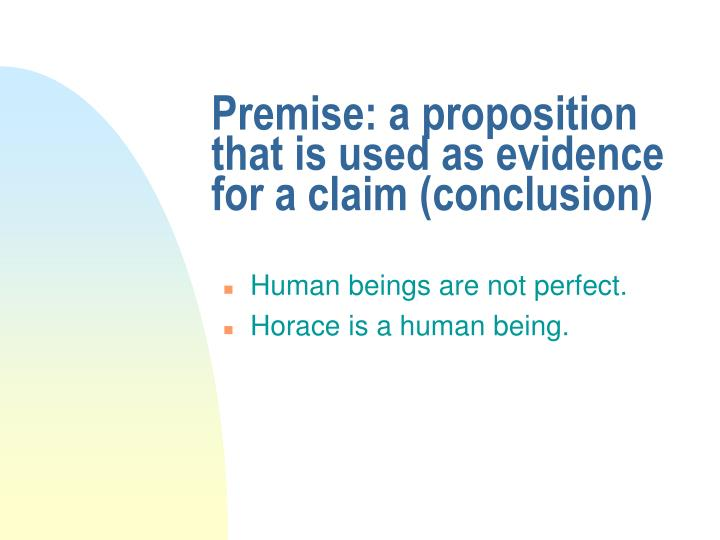 Premise: a proposition that is used as evidence for a claim (conclusion)