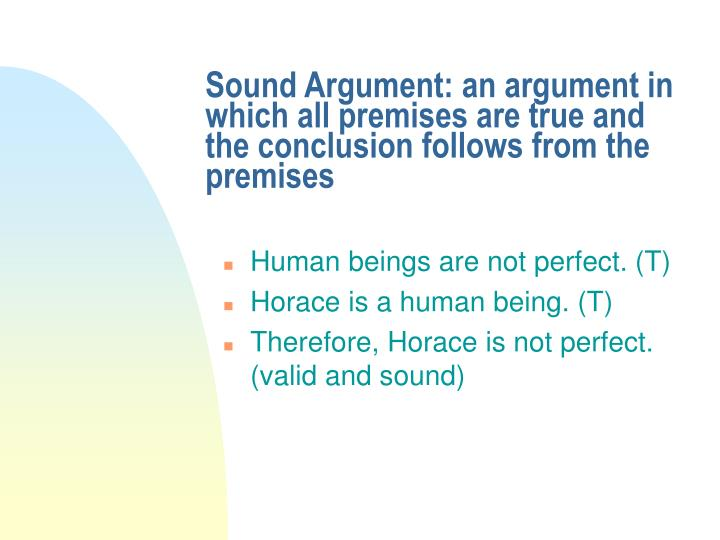 Sound Argument: an argument in which all premises are true and the conclusion follows from the premises