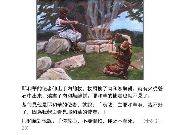 耶和華的使者伸出手內的杖,杖頭挨了肉和無酵餅,就有火從磐石中出來,燒盡了肉和無酵餅。耶和華的使者也就不見了。