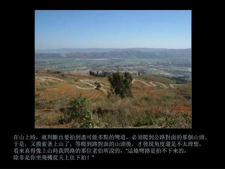 在山上時,就判斷出要拍到盡可能多點的彎道,必須爬到公路對面的那個山頭。