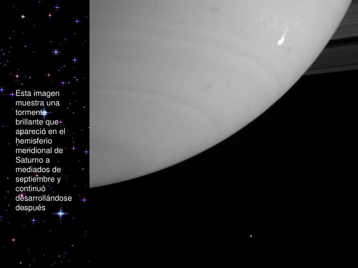 Esta imagen muestra una tormenta brillante que apareció en el hemisferio meridional de Saturno a mediados de septiembre y continu