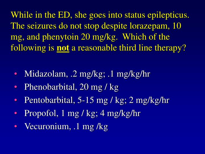 While in the ED, she goes into status epilepticus.  The seizures do not stop despite lorazepam, 10 mg, and phenytoin 20 mg/kg.  Which of the following is
