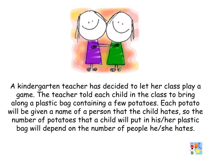 A kindergarten teacher has decided to let her class play a game. The teacher told each child in the class to bring along a plastic bag containing a few potatoes. Each potato will be given a name of a person that the child hates, so the number of potatoes that a child will put in his/her plastic bag will depend on the number of people he/she hates.
