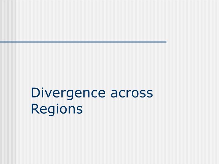 Divergence across Regions