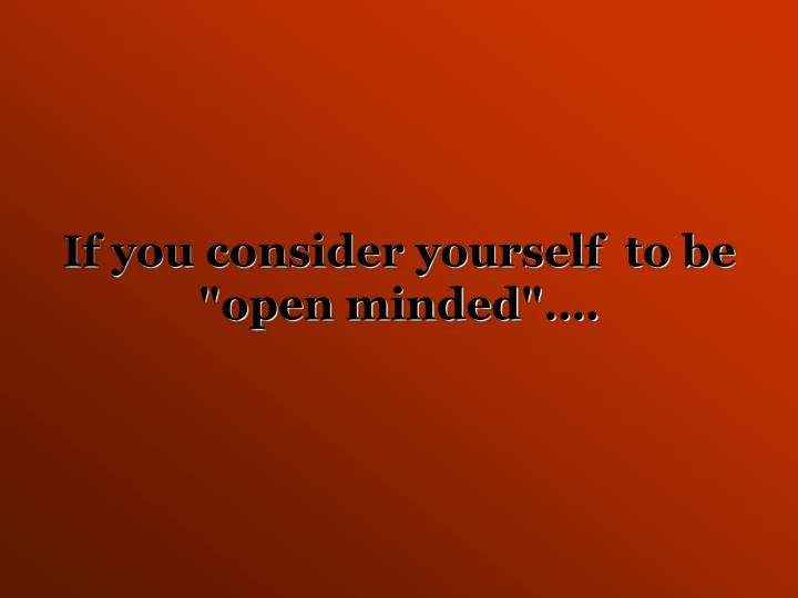 "If you consider yourself  to be ""open minded""…."