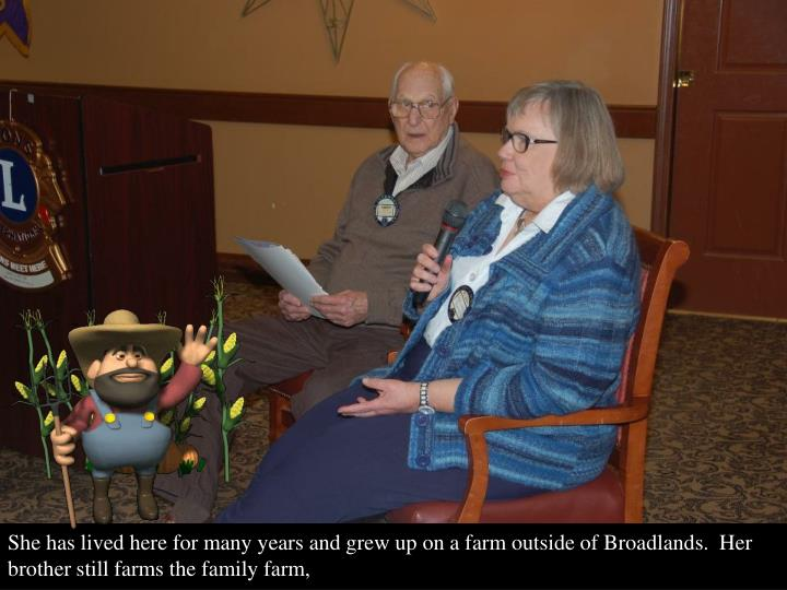 She has lived here for many years and grew up on a farm outside of Broadlands.  Her brother still farms the family farm,