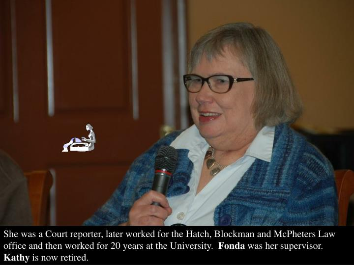 She was a Court reporter, later worked for the Hatch, Blockman and McPheters Law office and then worked for 20 years at the University.