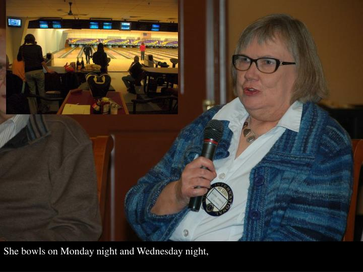 She bowls on Monday night and Wednesday night,