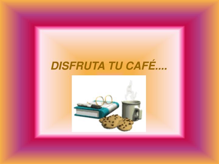 DISFRUTA TU CAFÉ....