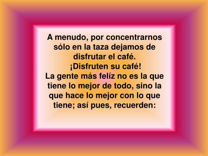 A menudo, por concentrarnos sólo en la taza dejamos de disfrutar el café.