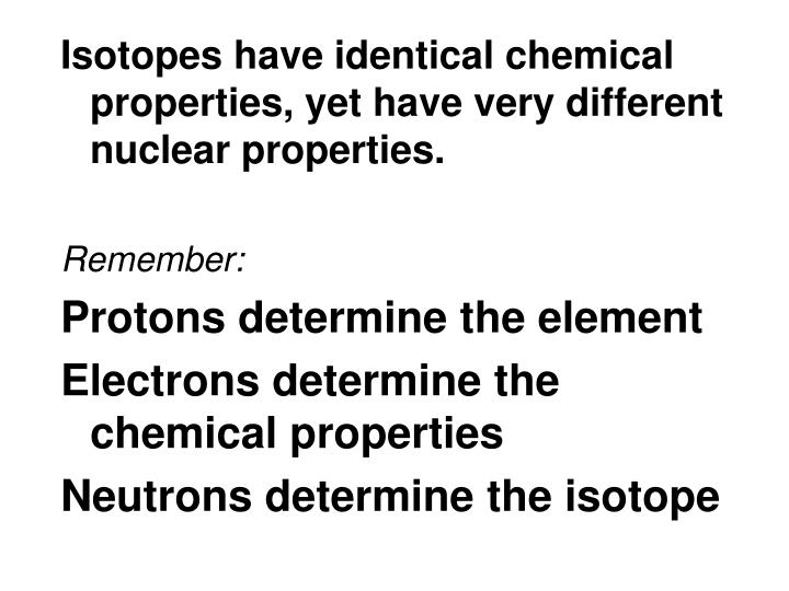 Isotopes have identical chemical properties, yet have very different nuclear properties.
