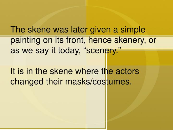 "The skene was later given a simple painting on its front, hence skenery, or as we say it today, ""scenery."""