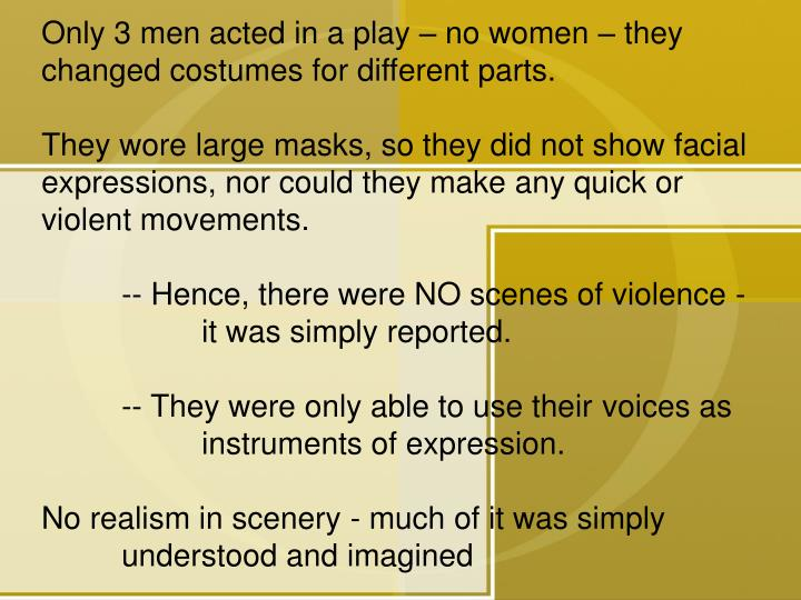 Only 3 men acted in a play – no women – they changed costumes for different parts.