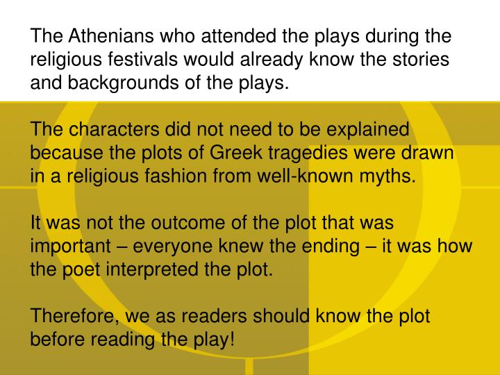 The Athenians who attended the plays during the religious festivals would already know the stories and backgrounds of the plays.