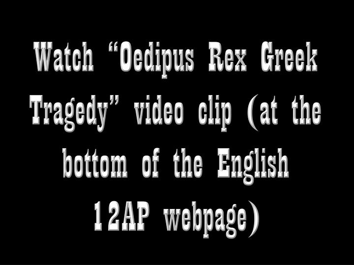 "Watch ""Oedipus Rex Greek Tragedy"" video clip (at the bottom of the English 12AP webpage)"