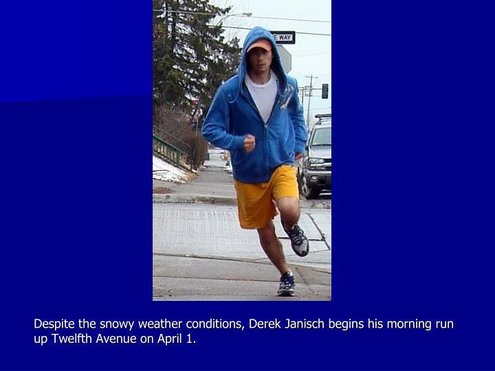 Despite the snowy weather conditions, Derek