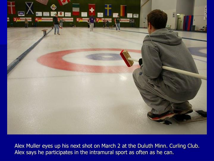 Alex Muller eyes up his next shot on March 2 at the Duluth Minn. Curling Club. Alex says he participates in the intramural sport as often as he can.
