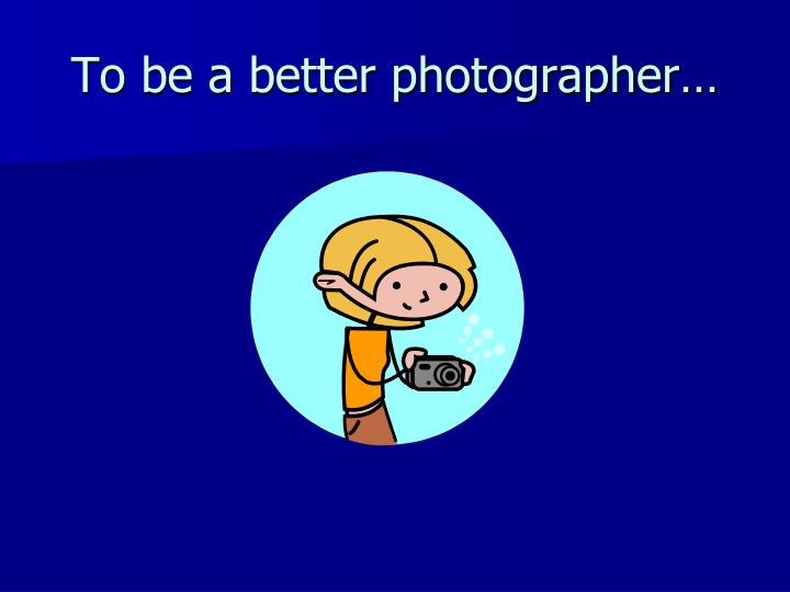 To be a better photographer