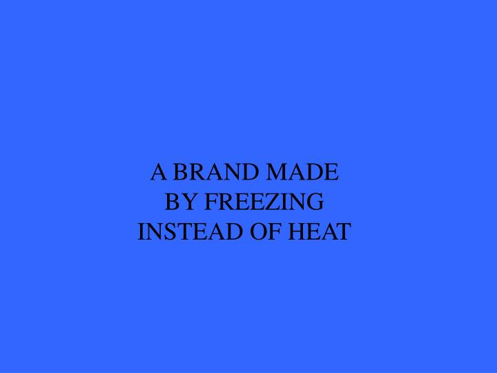 A BRAND MADE BY FREEZING INSTEAD OF HEAT