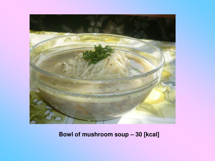 Bowl of mushroom soup – 30 [kcal]