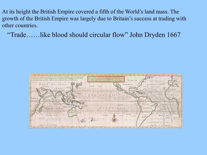 At its height the British Empire covered a fifth of the World's land mass. The growth of the British Empire was largely due to Britain's success at trading with other countries.