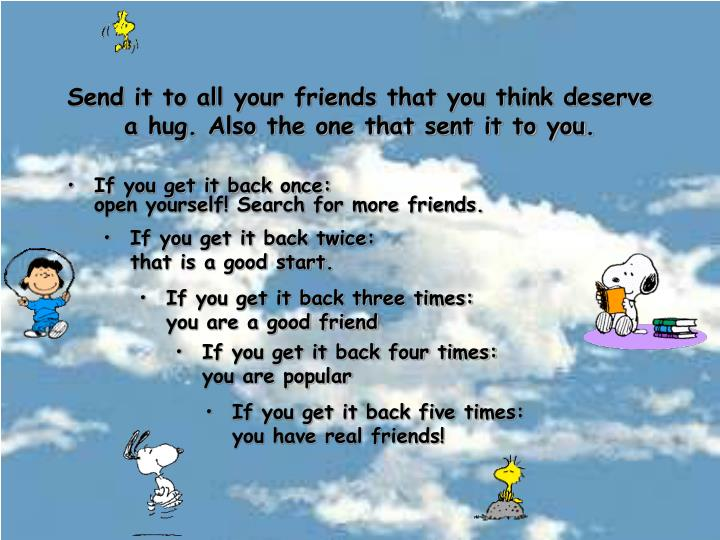 Send it to all your friends that you think deserve a hug. Also the one that sent it to you.