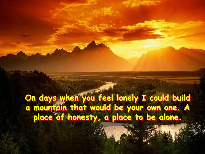 On days when you feel lonely I could build a mountain that would be your own one. A place of honesty, a place to be alone.