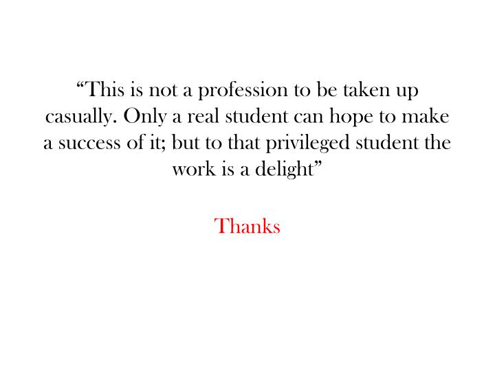 """This is not a profession to be taken up casually. Only a real student can hope to make a success of it; but to that privileged student the work is a delight"""