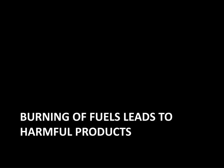 Burning of fuels leads to harmful products