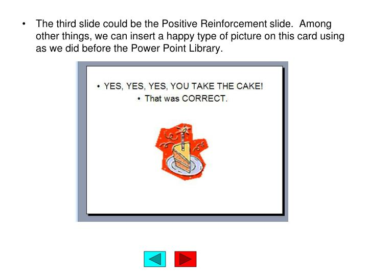 The third slide could be the Positive Reinforcement slide.  Among other things, we can insert a happy type of picture on this card using as we did before the Power Point Library.