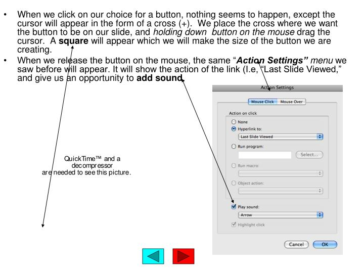 When we click on our choice for a button, nothing seems to happen, except the cursor will appear in the form of a cross (+).  We place the cross where we want the button to be on our slide, and