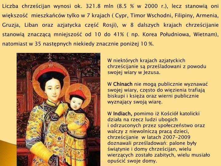 Liczba chrześcijan wynosi ok. 321.8 mln (8.5 % w 2000 r.), lecz stanowią oni większość mieszkańców tylko w 7 krajach ( Cypr, Timor Wschodni, Filipiny, Armenia, Gruzja, Liban oraz azjatycka część Rosji), w 8 dalszych krajach chrześcijanie stanowią znaczącą mniejszość od 10 do 41% ( np. Korea Południowa, Wietnam), natomiast w 35 następnych niekiedy znacznie poniżej 10 %.