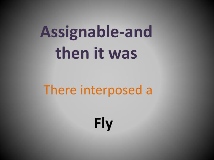 Assignable-and then it was
