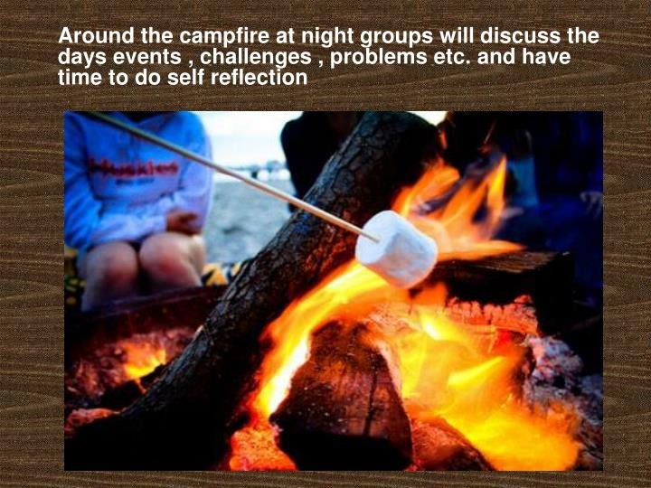 Around the campfire at night groups will discuss the days events , challenges , problems etc