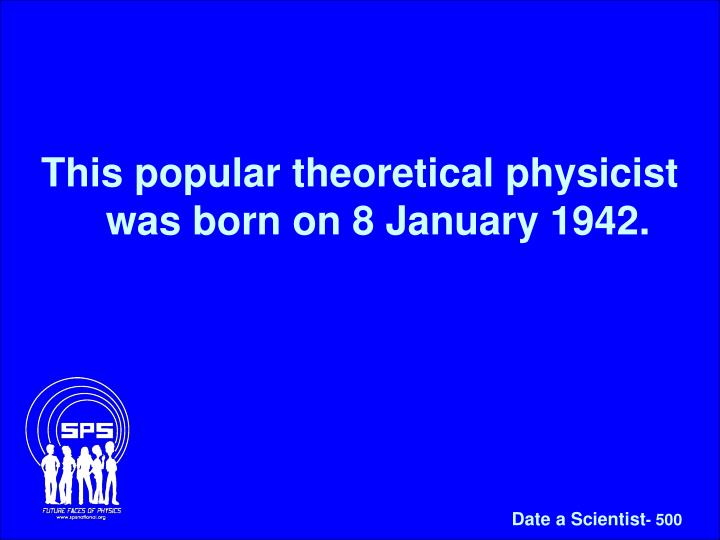 This popular theoretical physicist was born on 8 January 1942.