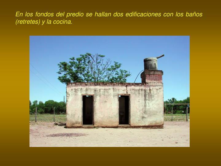 En los fondos del predio se hallan dos edificaciones con los baños (retretes) y la cocina.