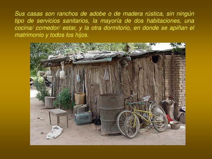 Sus casas son ranchos de adobe o de madera rústica, sin ningún tipo de servicios sanitarios, la mayoría de dos habitaciones, una cocina/ comedor/ estar, y la otra dormitorio, en donde se apiñan el matrimonio y todos los hijos.