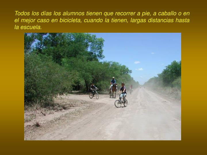 Todos los días los alumnos tienen que recorrer a pie, a caballo o en el mejor caso en bicicleta, cuando la tienen, largas distancias hasta la escuela.