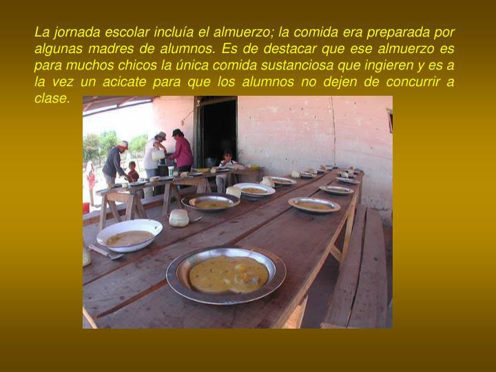 La jornada escolar incluía el almuerzo; la comida era preparada por algunas madres de alumnos. Es de destacar que ese almuerzo es para muchos chicos la única comida sustanciosa que ingieren y es a la vez un acicate para que los alumnos no dejen de concurrir a clase.