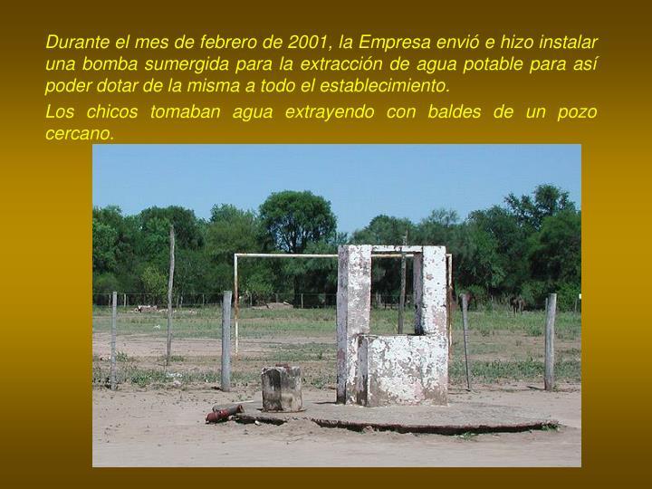 Durante el mes de febrero de 2001, la Empresa envió e hizo instalar una bomba sumergida para la extracción de agua potable para así poder dotar de la misma a todo el establecimiento.