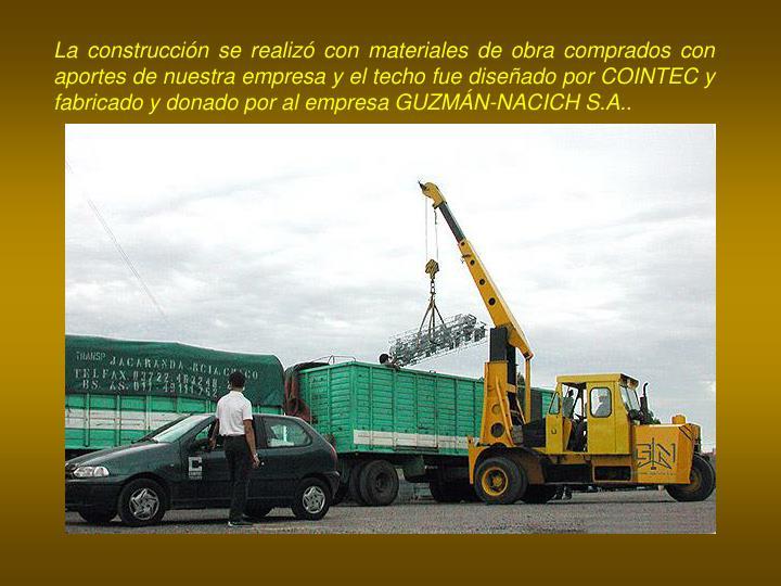 La construcción se realizó con materiales de obra comprados con aportes de nuestra empresa y el techo fue diseñado por COINTEC y fabricado y donado por al empresa GUZMÁN-NACICH S.A..
