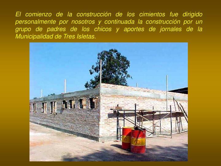 El comienzo de la construcción de los cimientos fue dirigido personalmente por nosotros y continuada la construcción por un grupo de padres de los chicos y aportes de jornales de la Municipalidad de Tres Isletas.