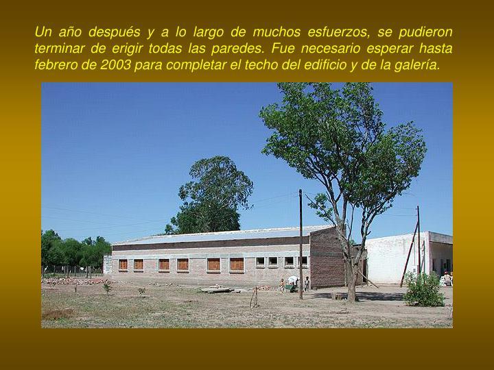 Un año después y a lo largo de muchos esfuerzos, se pudieron terminar de erigir todas las paredes. Fue necesario esperar hasta febrero de 2003 para completar el techo del edificio y de la galería.
