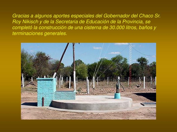 Gracias a algunos aportes especiales del Gobernador del Chaco Sr. Roy Nikisch y de la Secretaria de Educación de la Provincia, se completó la construcción de una cisterna de 30.000 l
