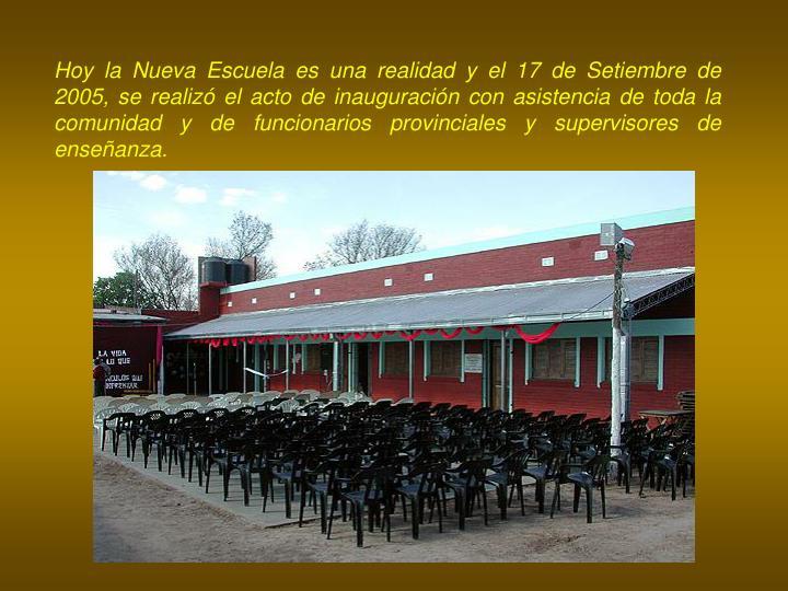 Hoy la Nueva Escuela es una realidad y el 17 de Setiembre de 2005, se realizó el acto de inauguración con asistencia de toda la comunidad y de funcionarios provinciales y supervisores de enseñanza.